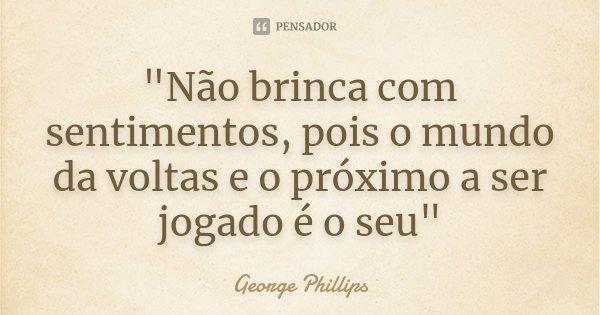 """""""Não brinca com sentimentos, pois o mundo da voltas e o próximo a ser jogado é o seu""""... Frase de George Phillips."""