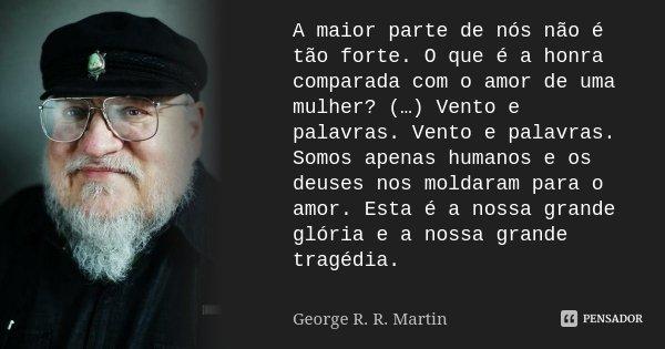 A maior parte de nós não é tão forte. O que é a honra comparada com o amor de uma mulher? (…) Vento e palavras. Vento e palavras. Somos apenas humanos e os deus... Frase de George R. R. Martin.