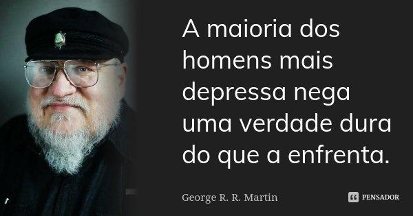 A maioria dos homens mais depressa nega uma verdade dura do que a enfrenta.... Frase de George R.R. Martin.