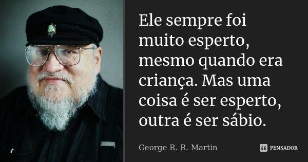 Ele sempre foi muito esperto, mesmo quando era criança. Mas uma coisa é ser esperto, outra é ser sábio.... Frase de George R. R. Martin.