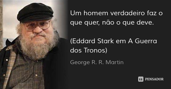 Um homem verdadeiro faz o que quer, não o que deve. (Eddard Stark em A Guerra dos Tronos)... Frase de George R. R. Martin.