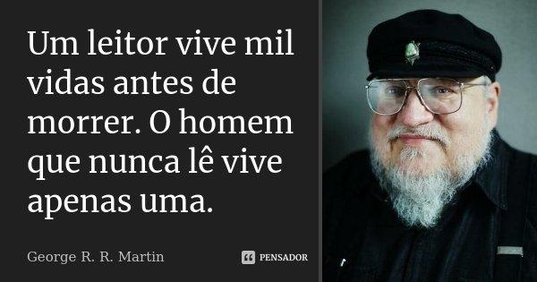 Um leitor vive mil vidas antes de morrer. O homem que nunca lê vive apenas uma.... Frase de George R. R. Martin.