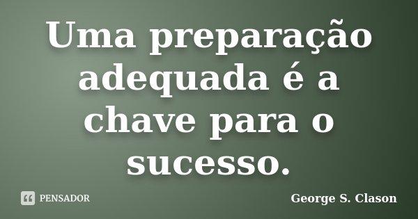 Uma preparação adequada é a chave para o sucesso.... Frase de George S. Clason.