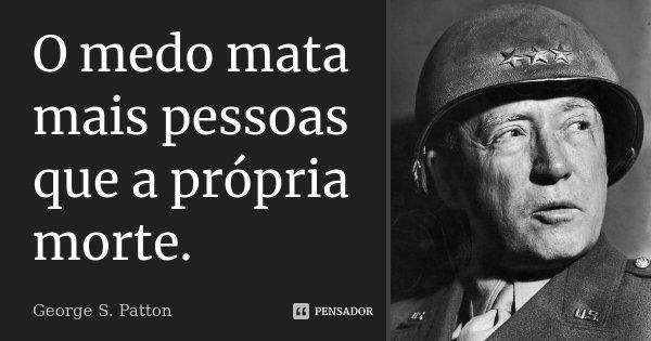 O medo mata mais pessoas que a própria morte.... Frase de George S. Patton.