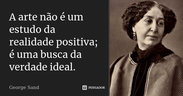 A arte não é um estudo da realidade positiva; é uma busca da verdade ideal.... Frase de George Sand.