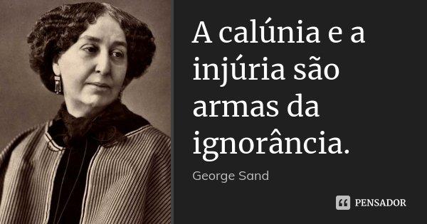 A calúnia e a injúria são armas da ignorância.... Frase de George Sand.