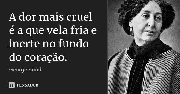 A dor mais cruel é a que vela fria e inerte no fundo do coração.... Frase de George Sand.