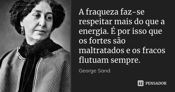 A fraqueza faz-se respeitar mais do que a energia. É por isso que os fortes são maltratados e os fracos flutuam sempre.... Frase de George Sand.