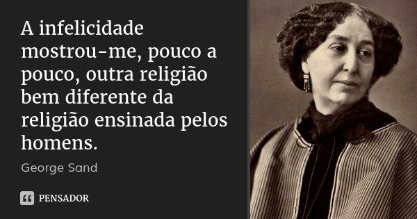 A infelicidade mostrou-me, pouco a pouco, outra religião bem diferente da religião ensinada pelos homens.... Frase de George Sand.