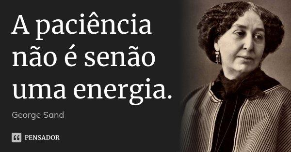 A paciência não é senão uma energia.... Frase de George Sand.