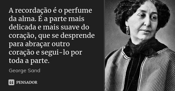 A recordação é o perfume da alma. É a parte mais delicada e mais suave do coração, que se desprende para abraçar outro coração e segui-lo por toda a parte.... Frase de George Sand.