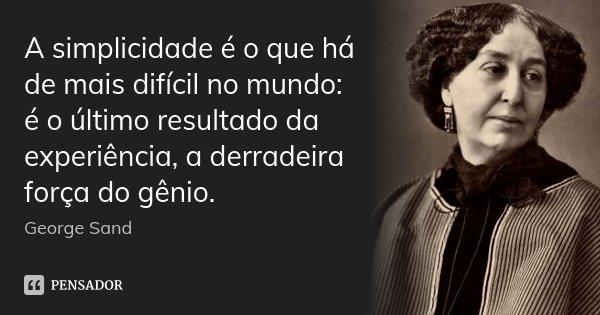 A simplicidade é o que há de mais difícil no mundo: é o último resultado da experiência, a derradeira força do gênio.... Frase de George Sand.