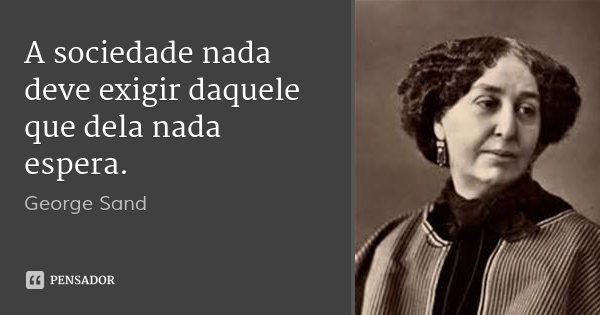 A sociedade nada deve exigir daquele que dela nada espera.... Frase de George Sand.