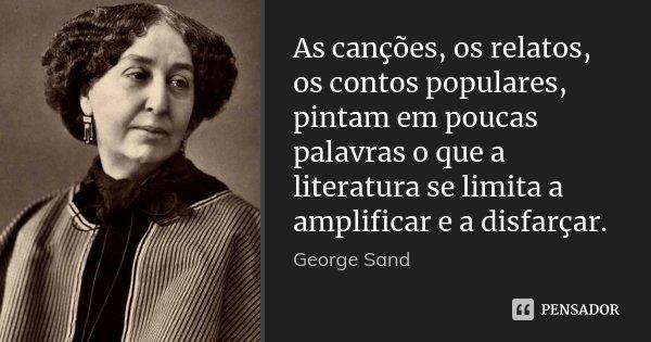 As canções, os relatos, os contos populares, pintam em poucas palavras o que a literatura se limita a amplificar e a disfarçar.... Frase de George Sand.