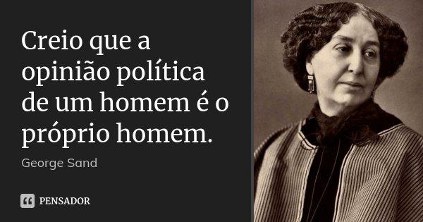 Creio que a opinião política de um homem é o próprio homem.... Frase de George Sand.