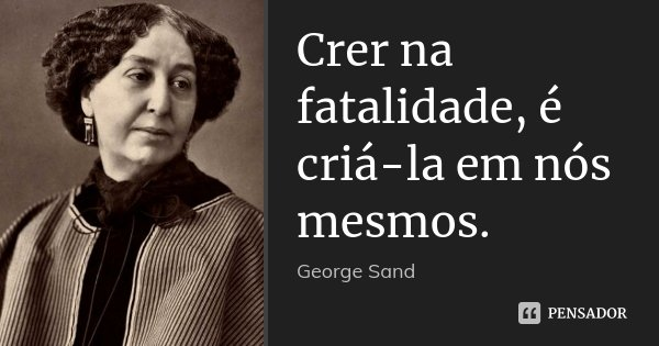 Crer na fatalidade, é criá-la em nós mesmos.... Frase de George Sand.