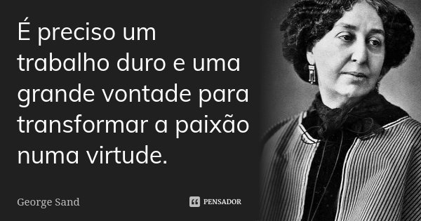 É preciso um trabalho duro e uma grande vontade para transformar a paixão numa virtude.... Frase de George Sand.