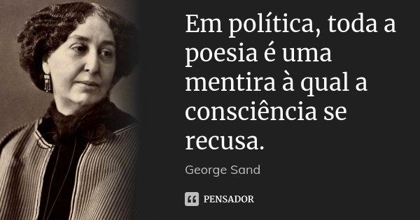 Em política, toda a poesia é uma mentira à qual a consciência se recusa.... Frase de George Sand.