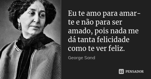 Eu te amo para amar-te e não para ser amado, pois nada me dá tanta felicidade como te ver feliz.... Frase de George Sand.