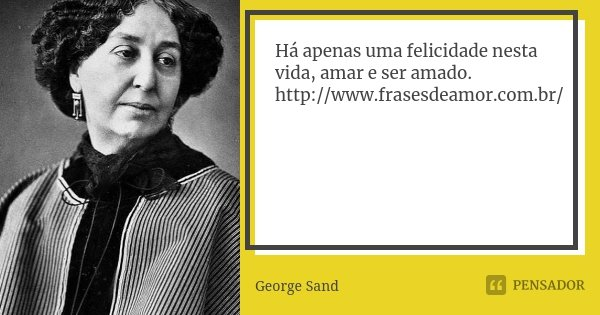 Há apenas uma felicidade nesta vida, amar e ser amado. http://www.frasesdeamor.com.br/... Frase de George Sand.
