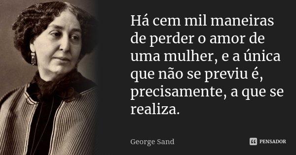 Há cem mil maneiras de perder o amor de uma mulher, e a única que não se previu é, precisamente, a que se realiza.... Frase de George Sand.