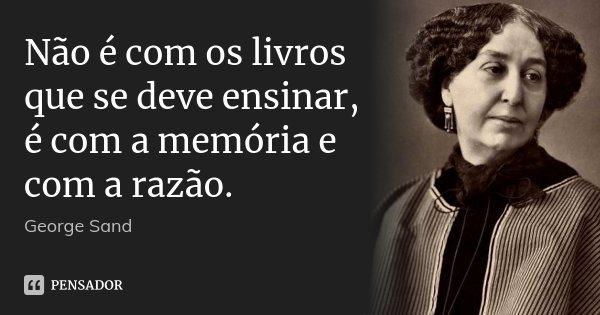 Não é com os livros que se deve ensinar, é com a memória e com a razão.... Frase de George Sand.