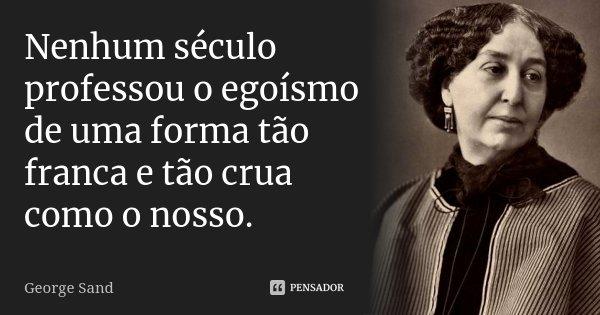 Nenhum século professou o egoísmo de uma forma tão franca e tão crua como o nosso.... Frase de George Sand.