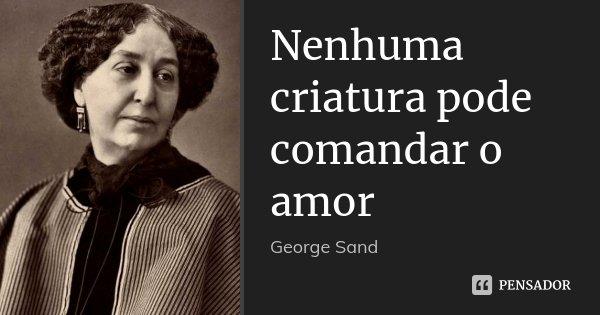 Nenhuma criatura pode comandar o amor... Frase de George Sand.