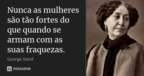 Nunca as mulheres são tão fortes do que quando se armam com as suas fraquezas.... Frase de George Sand.