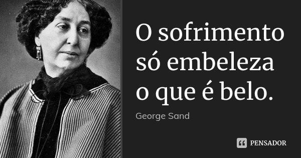 O sofrimento só embeleza o que é belo.... Frase de George Sand.