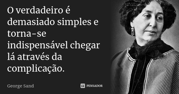 O verdadeiro é demasiado simples e torna-se indispensável chegar lá através da complicação.... Frase de George Sand.