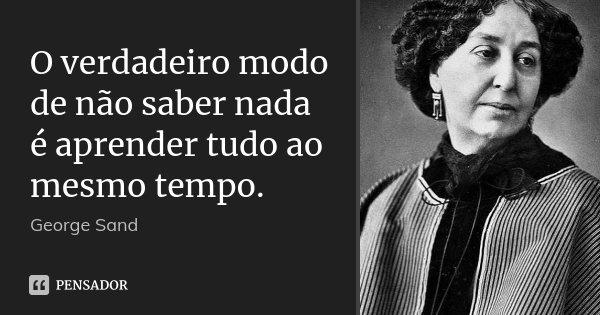 O verdadeiro modo de não saber nada é aprender tudo ao mesmo tempo.... Frase de George Sand.