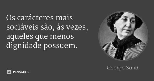 Os carácteres mais sociáveis são, às vezes, aqueles que menos dignidade possuem.... Frase de George Sand.