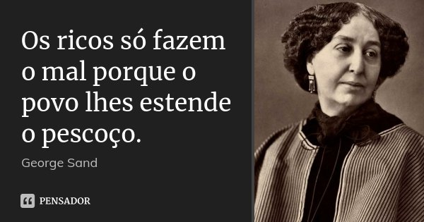 Os ricos só fazem o mal porque o povo lhes estende o pescoço.... Frase de George Sand.