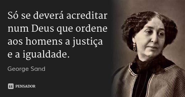 Só se deverá acreditar num Deus que ordene aos homens a justiça e a igualdade.... Frase de George Sand.