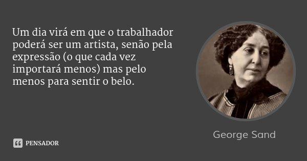 Um dia virá em que o trabalhador poderá ser um artista, senão pela expressão (o que cada vez importará menos) mas pelo menos para sentir o belo.... Frase de George Sand.