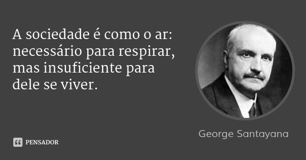 A sociedade é como o ar: necessário para respirar, mas insuficiente para dele se viver.... Frase de George Santayana.