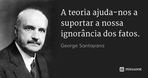 A teoria ajuda-nos a suportar a nossa ignorância dos fatos.... Frase de George Santayana.