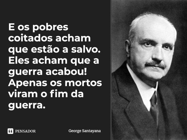 E os pobres coitados acham que estão a salvo. Eles acham que a guerra acabou! Apenas os mortos viram o fim da guerra.... Frase de George Santayana.