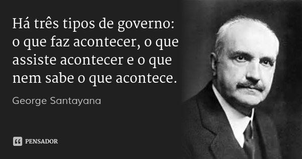 Há três tipos de governo: o que faz acontecer, o que assiste acontecer e o que nem sabe o que acontece.... Frase de George Santayana.