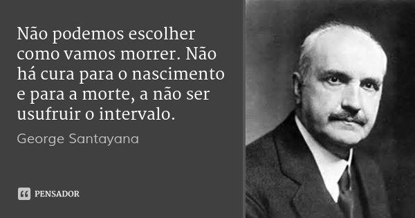 Não podemos escolher como vamos morrer. Não há cura para o nascimento e para a morte, a não ser usufruir o intervalo.... Frase de George Santayana.
