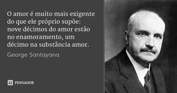 O amor é muito mais exigente do que ele próprio supõe: nove décimos do amor estão no enamoramento, um décimo na substância amor.... Frase de George Santayana.