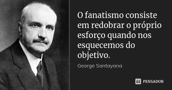 O fanatismo consiste em redobrar o próprio esforço quando nos esquecemos do objetivo.... Frase de George Santayana.