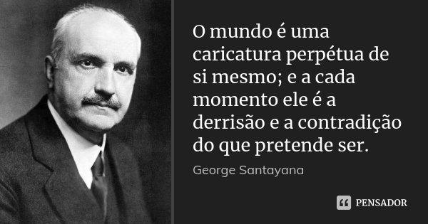 O mundo é uma caricatura perpétua de si mesmo; e a cada momento ele é a derrisão e a contradição do que pretende ser.... Frase de George Santayana.