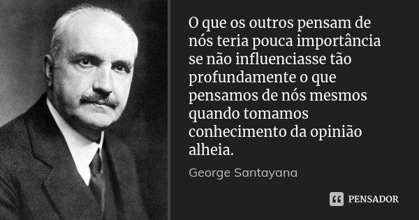 O que os outros pensam de nós teria pouca importância se não influenciasse tão profundamente o que pensamos de nós mesmos quando tomamos conhecimento da opinião... Frase de George Santayana.