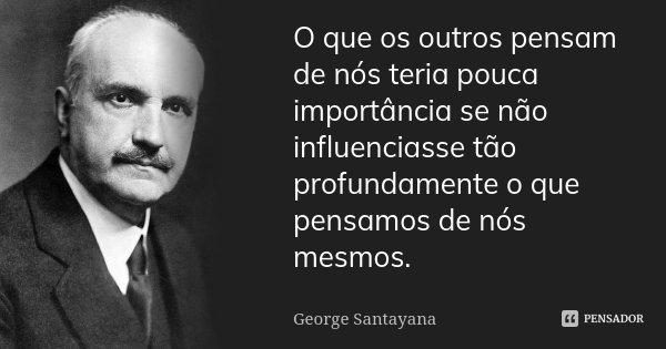O que os outros pensam de nós teria pouca importância se não influenciasse tão profundamente o que pensamos de nós mesmos.... Frase de George Santayana.