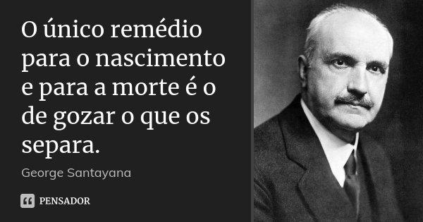 O único remédio para o nascimento e para a morte é o de gozar o que os separa.... Frase de George Santayana.