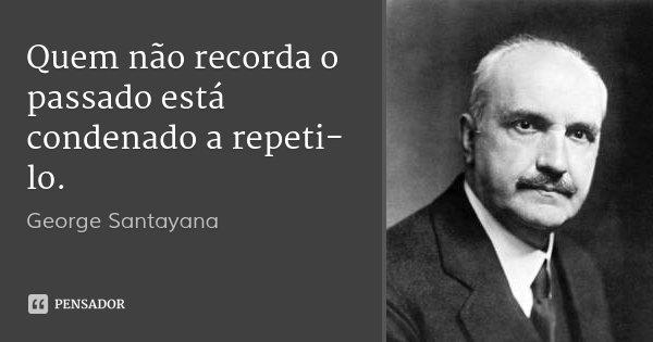 Quem não recorda o passado está condenado a repeti-lo.... Frase de George Santayana.