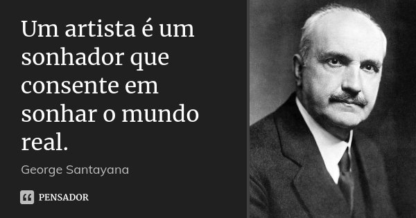 Um artista é um sonhador que consente em sonhar o mundo real.... Frase de George Santayana.