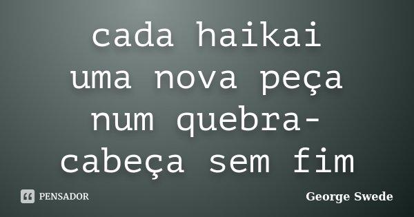 cada haikai uma nova peça num quebra-cabeça sem fim... Frase de George Swede.